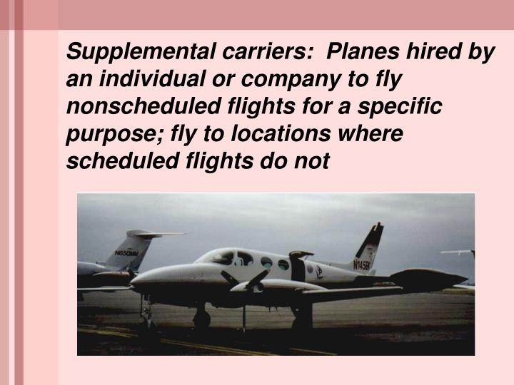 Supplemental carriers:  Planes hired by an individual or company to fly nonscheduled flights for a specific purpose; fly to locations where scheduled flights do not