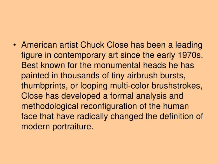 American artist Chuck Close has been a leading figure in contemporary art since the early 1970s. Bes...