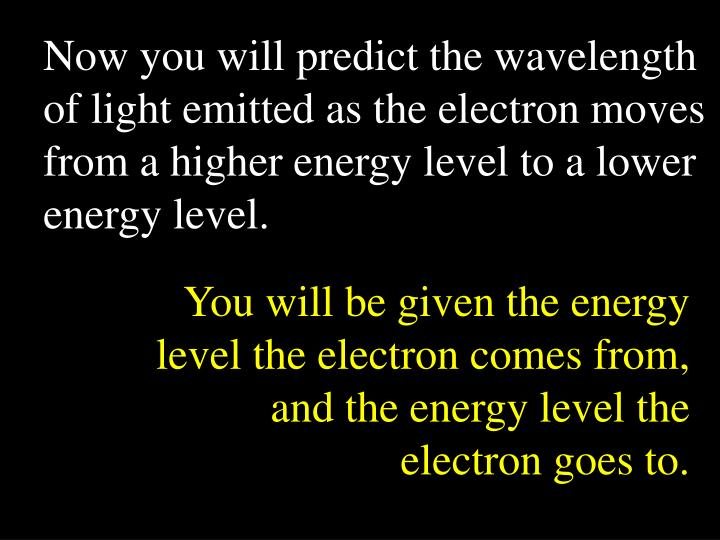 Now you will predict the wavelength of light emitted as the electron moves from a higher energy level to a lower energy level.