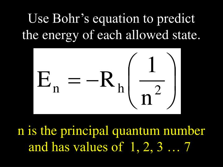Use Bohr's equation to predict the energy of each allowed state.