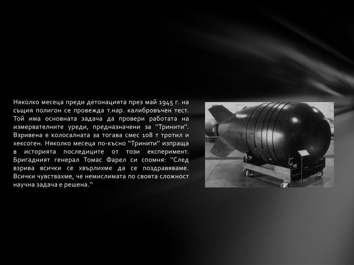 Няколко месеца преди детонацията през май 1945 г. на същия полигон се провежда т.нар. калибровъчен тест. Той има основната задача да провери работата на измервателните уреди, предназначени за ''Тринити''. Взривена е колосалната за тогава смес 108 т тротил и хексоген. Няколко месеца по-късно ''Тринити'' изпраща в историята последиците от този експеримент. Бригадният генерал Томас Фарел си спомня: ''След взрива всички се хвърлихме да се поздравяваме. Всички чувствахме, че немислимата по своята сложност научна задача е решена.''