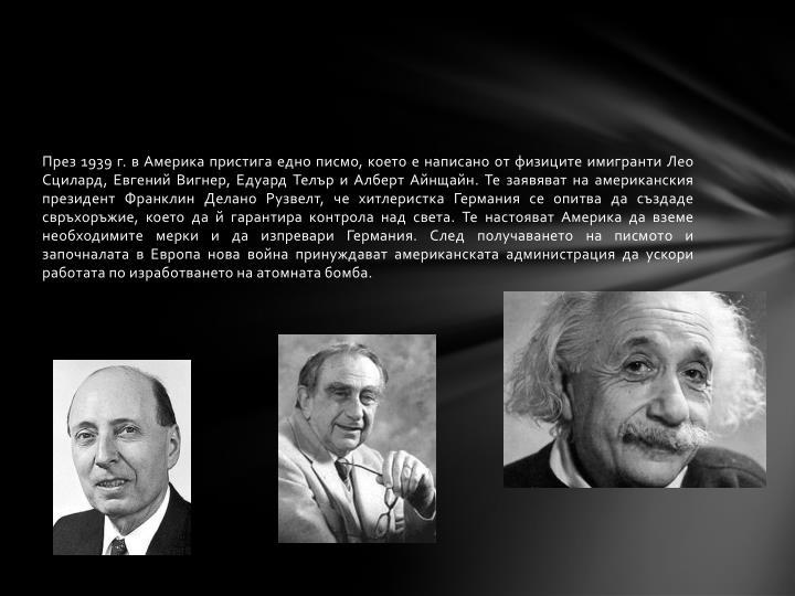През 1939 г. в Америка пристига едно писмо, което е написано от физиците имигранти Лео Сцилард, Евгений Вигнер, Едуард Телър и Алберт Айнщайн. Те заявяват на американския президент Франклин Делано Рузвелт, че хитлеристка Германия се опитва да създаде свръхоръжие, което да й гарантира контрола над света. Те настояват Америка да вземе необходимите мерки и да изпревари Германия. След получаването на писмото и започналата в Европа нова война принуждават американската администрация да ускори работата по изработването на атомната бомба