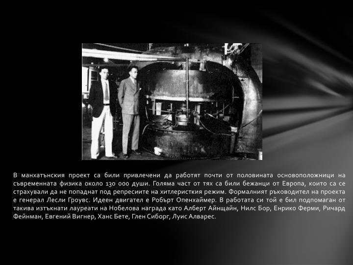 В манхатънския проект са били привлечени да работят почти от половината основоположници на съвременната физика около 130 000 души. Голяма част от тях са били бежанци от Европа, които са се страхували да не попаднат под репресиите на хитлеристкия режим. Формалният ръководител на проекта е генерал Лесли Гроувс. Идеен двигател е Робърт Опенхаймер. В работата си той е бил подпомаган от такива изтъкнати лауреати на Нобелова награда като Алберт Айнщайн, Нилс Бор, Енрико Ферми, Ричард Фейнман, Евгений Вигнер, Ханс Бете, Глен Сиборг, Луис Алварес.