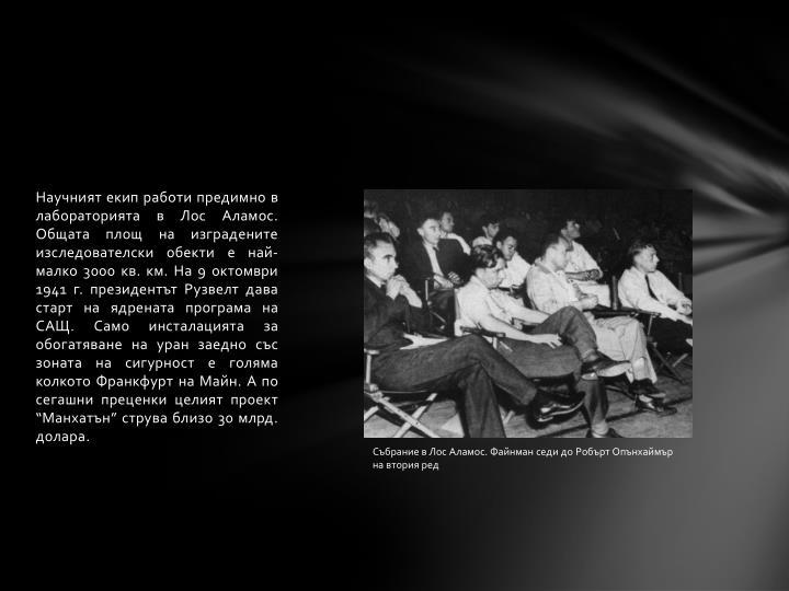 Научният екип работи предимно в лабораторията в Лос Аламос. Общата площ на изградените изследователски обекти е най-малко 3000 кв. км. На 9 октомври 1941 г. президентът Рузвелт дава старт на ядрената програма на САЩ. Само инсталацията за обогатяване на уран заедно със зоната на сигурност е голяма колкото Франкфурт на Майн. А по сегашни преценки целият проект