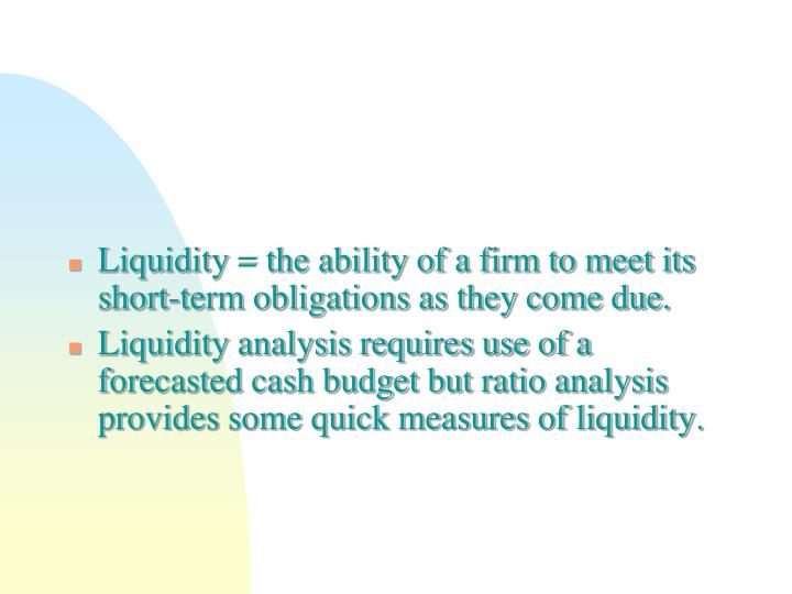 Liquidity = the ability of a firm to meet its short-term obligations as they come due.