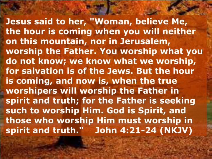 """Jesus said to her, """"Woman, believe Me, the hour is coming when you will neither on this mountain, nor in Jerusalem, worship the Father.You worship what you do not know; we know what we worship, for salvation is of the Jews. But the hour is coming, and now is, when the true worshipers will worship the Father in spirit and truth; for the Father is seeking such to worship Him. God is Spirit, and those who worship Him must worship in spirit and truth.""""    John 4:21-24 (NKJV)"""