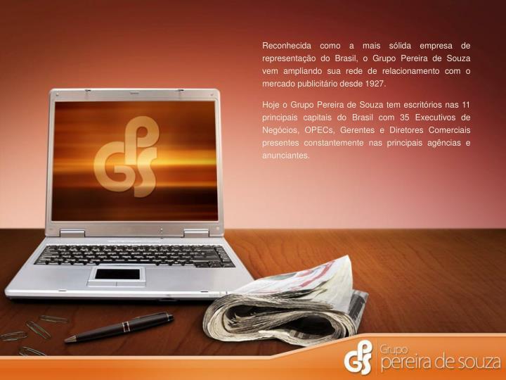 Reconhecida como a mais sólida empresa de representação do Brasil, o Grupo Pereira de Souza vem ampliando sua rede de relacionamento com o mercado publicitário desde 1927.