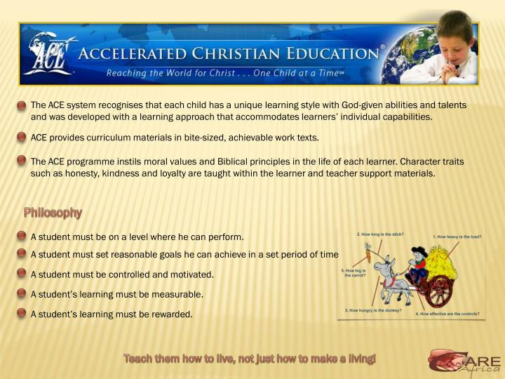 The ACE system recognises that each child has a unique learning style with God-given abilities and talents and was developed with a learning approach that accommodates learners' individual capabilities.