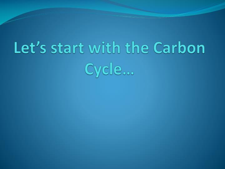 Let's start with the Carbon Cycle…