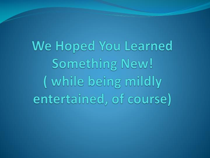 We Hoped You Learned Something New!