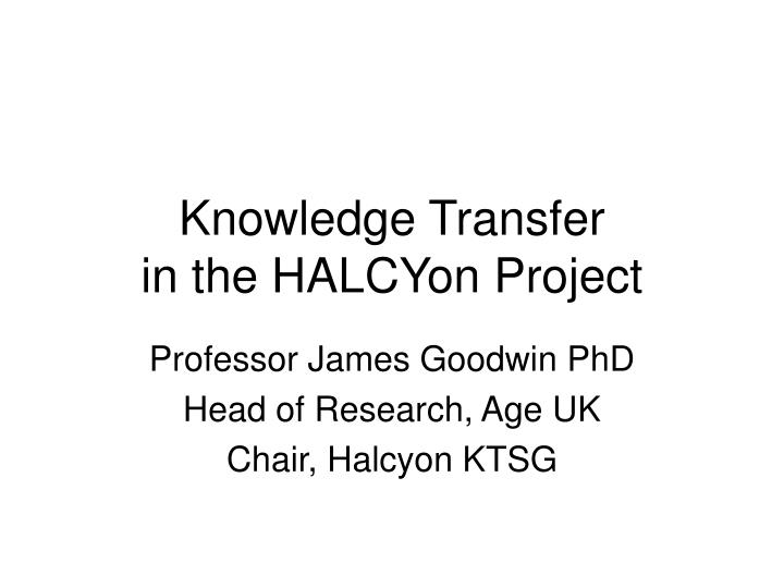 Knowledge transfer in the halcyon project
