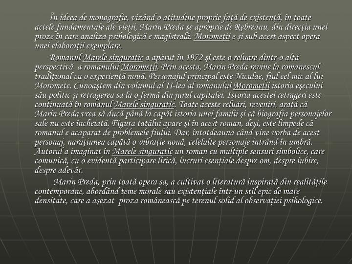 În ideea de monografie, vizând o atitudine proprie faţă de existenţă, în toate actele fundamentale ale vieţii, Marin Preda se aproprie de Rebreanu, din direcţia unei proze în care analiza psihologică e magistrală.