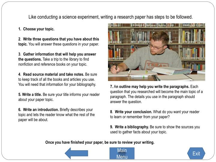 Like conducting a science experiment, writing a research paper has steps to be followed.