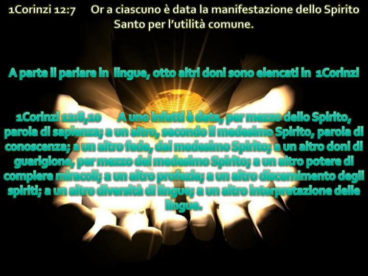 1Corinzi 12:7      Or a ciascuno è data la manifestazione dello Spirito Santo per l'utilità comune.