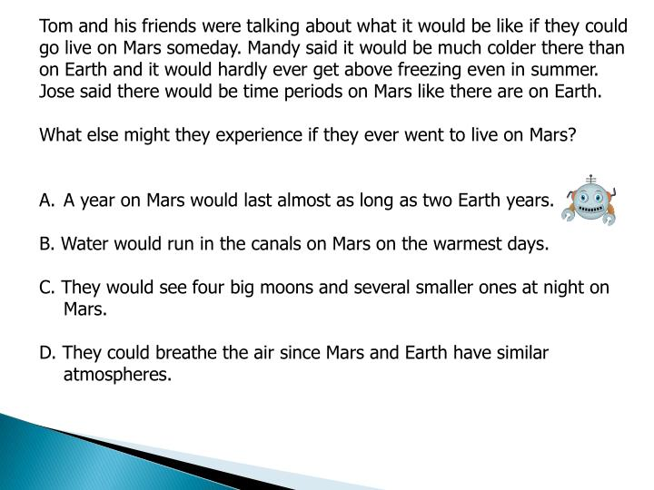 Tom and his friends were talking about what it would be like if they could go live on Mars someday. Mandy said it would be much colder there than on Earth and it would hardly ever get above freezing even in summer. Jose said there would be time periods on Mars like there are on Earth.