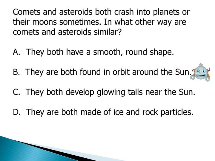 Comets and asteroids both crash into planets or their moons sometimes. In what other way are comets and asteroids similar?