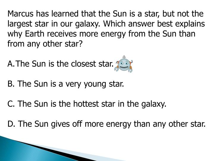Marcus has learned that the Sun is a star, but not the largest star in our galaxy. Which answer best explains why Earth receives more energy from the Sun than from any other star?