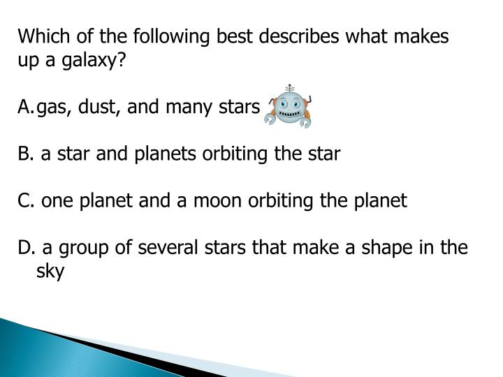 Which of the following best describes what makes up a galaxy?