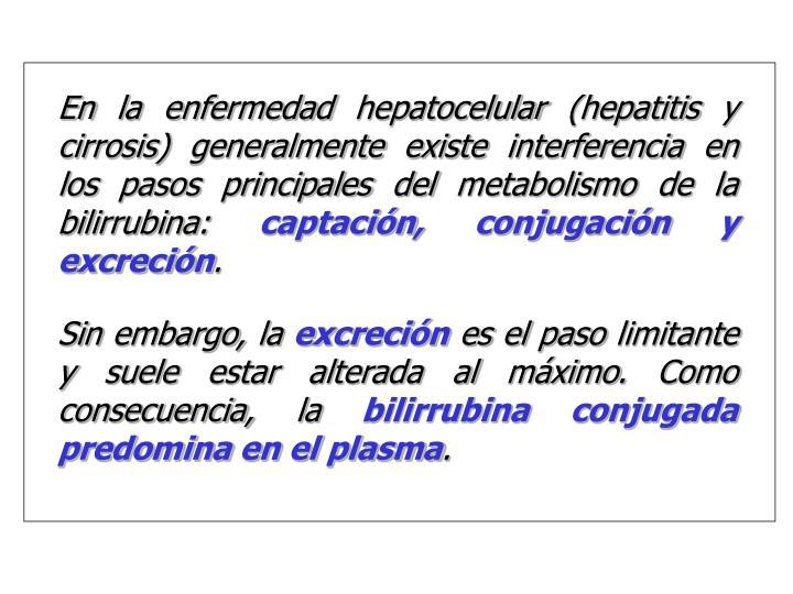 En la enfermedad hepatocelular (hepatitis y cirrosis) generalmente existe interferencia en los pasos principales del metabolismo de la bilirrubina:
