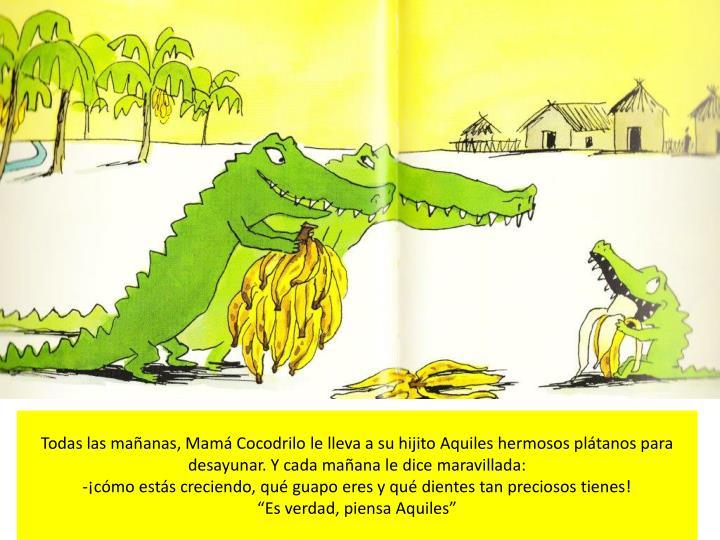 Todas las mañanas, Mamá Cocodrilo le lleva a su hijito Aquiles hermosos plátanos para desayunar. Y cada mañana le dice maravillada: