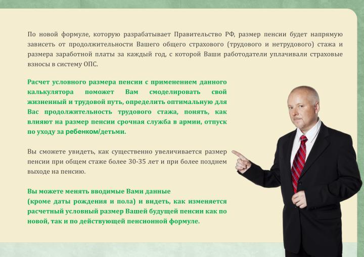 По новой формуле, которую разрабатывает Правительство РФ, размер пенсии будет напрямую зависеть от продолжительности Вашего общего страхового (трудового и нетрудового) стажа и размера заработной платы за каждый год, с которой Ваши работодатели уплачивали страховые взносы в систему ОПС.