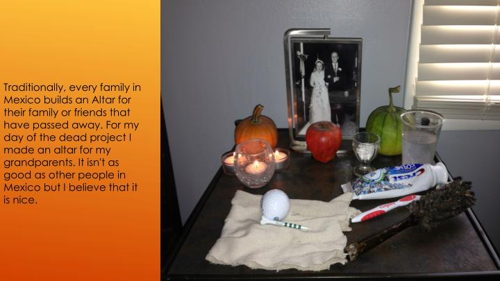 Traditionally, every family in Mexico builds an Altar for their family or friends that have passed a...