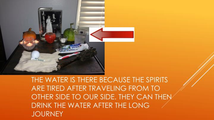 The water is there because the spirits are tired after traveling from to other side to our side. They can then drink the water after the long journey