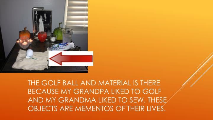 The golf ball and material is there because my grandpa liked to golf and my grandma liked to sew. These objects are mementos of their lives.