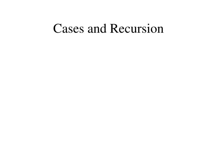 Cases and Recursion