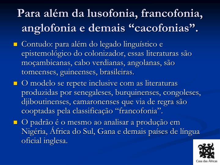 """Para além da lusofonia, francofonia, anglofonia e demais """"cacofonias""""."""