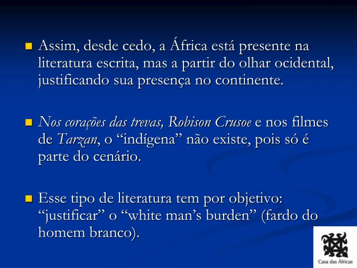 Assim, desde cedo, a África está presente na literatura escrita, mas a partir do olhar ocidental, justificando sua presença no continente.
