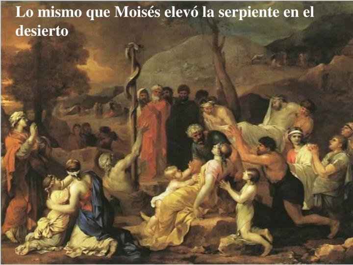 Lo mismo que Moisés elevó la serpiente en el desierto