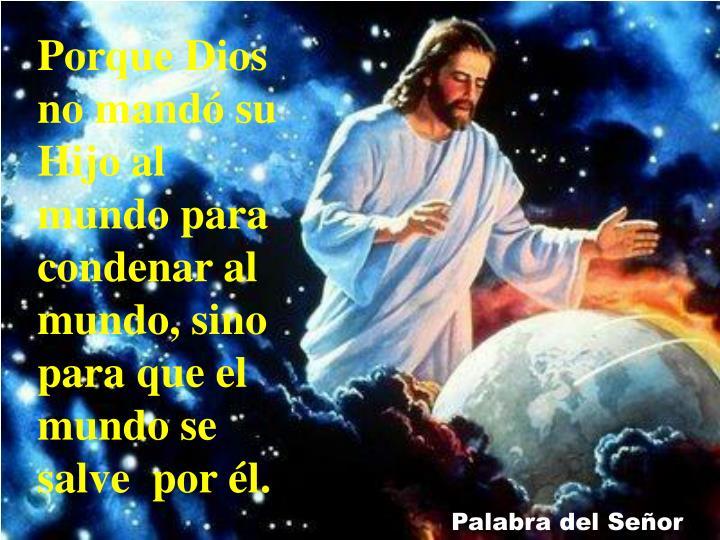Porque Dios no mandó su Hijo al mundo para condenar al mundo, sino para que el mundo se salve  por
