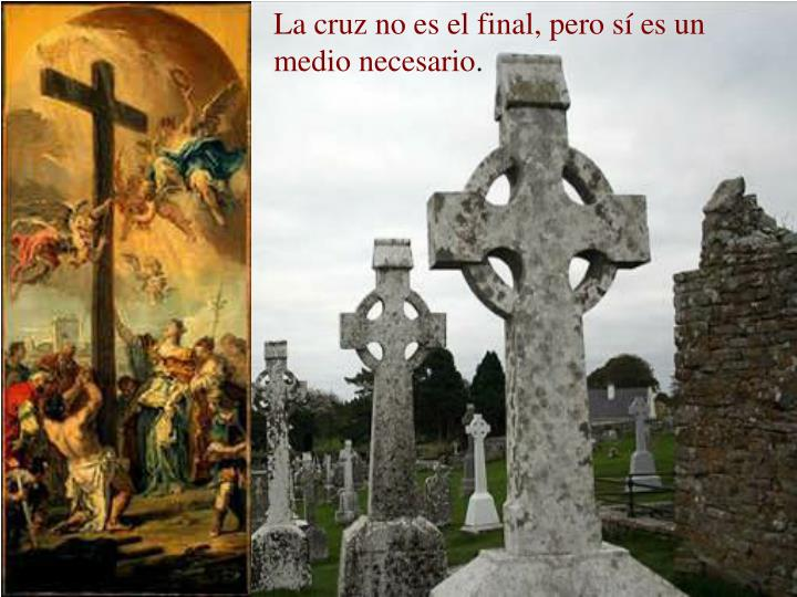 La cruz no es el final, pero sí es un medio necesario