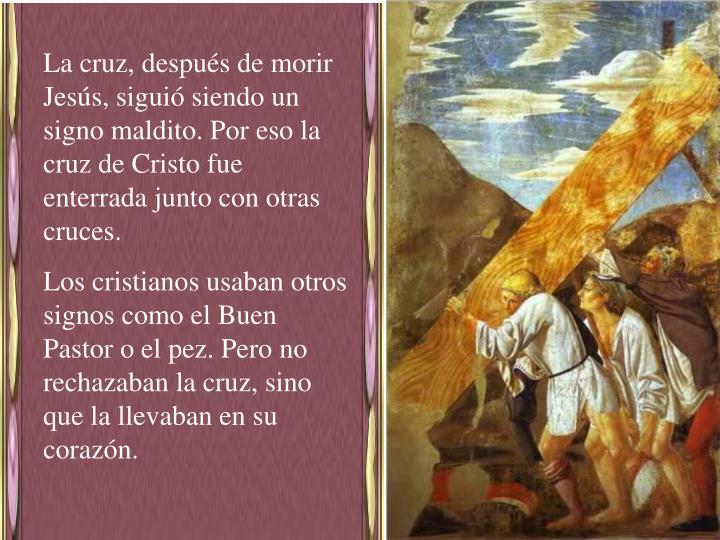 La cruz, después de morir Jesús, siguió siendo un signo maldito. Por eso la cruz de Cristo fue enterrada junto con otras cruces.