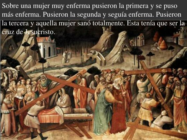 Sobre una mujer muy enferma pusieron la primera y se puso más enferma. Pusieron la segunda y seguía enferma. Pusieron la tercera y aquella mujer sanó totalmente. Esta tenía que ser la cruz de Jesucristo.