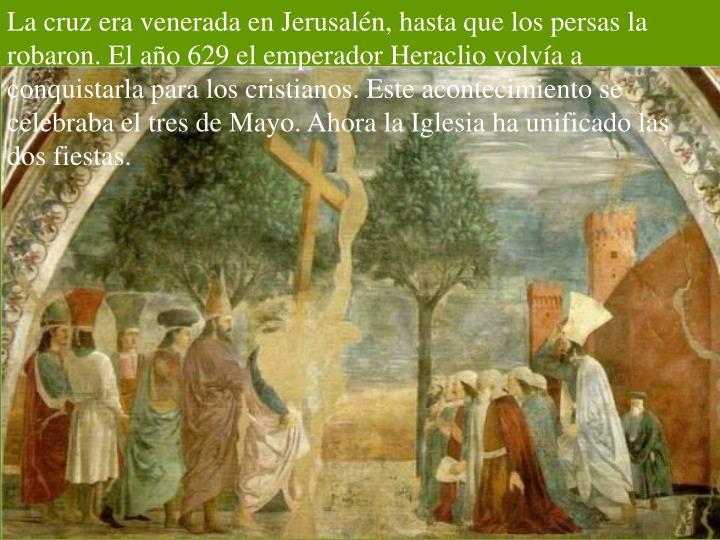 La cruz era venerada en Jerusalén, hasta que los persas la robaron. El año 629 el emperador Heraclio volvía a conquistarla para los cristianos. Este acontecimiento se celebraba el tres de Mayo. Ahora la Iglesia ha unificado las dos fiestas.