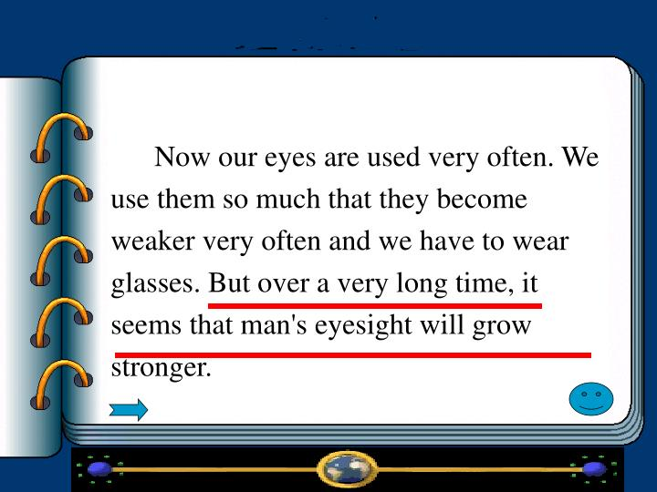 Now our eyes are used very often. We use them so much that they become weaker very often and we have to wear glasses. But over a very long time, it seems that man's eyesight will grow stronger.