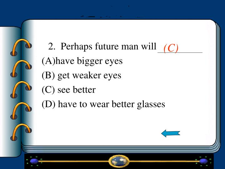 2.  Perhaps future man will