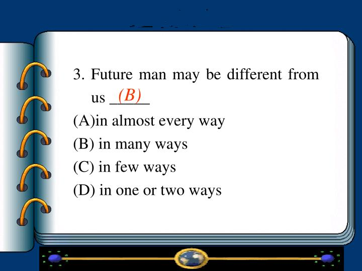 3. Future man may be different from us _____