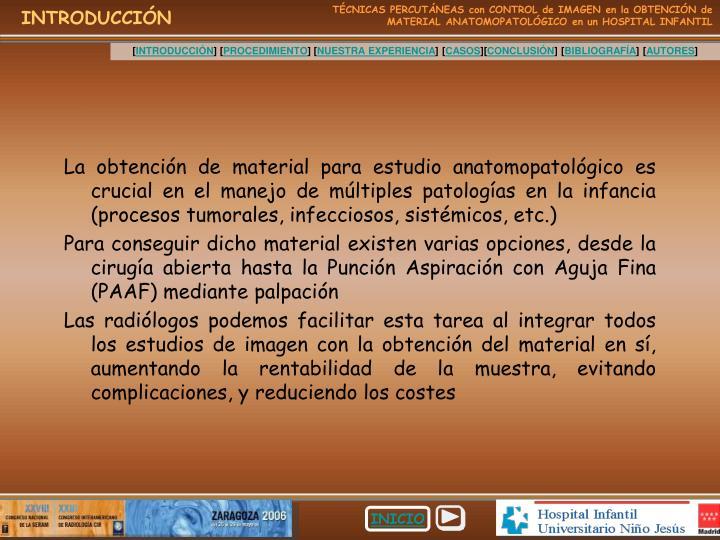 La obtención de material para estudio anatomopatológico es crucial en el manejo de múltiples patologías en la infancia (procesos tumorales, infecciosos, sistémicos, etc.)