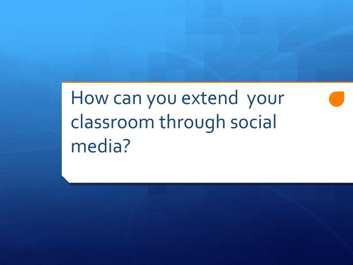 How can you extend  your classroom through social media?