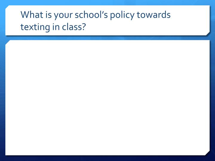 What is your school's policy towards texting in class?