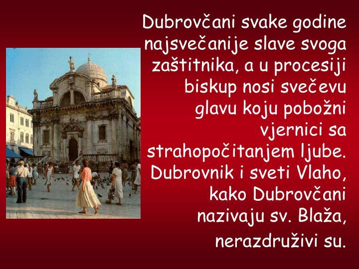Dubrovani svake godine najsveanije slave svoga zatitnika, a u procesiji biskup nosi sveevu glavu koju poboni vjernici sa strahopoitanjem ljube. Dubrovnik i sveti Vlaho, kako Dubrovani nazivaju sv. Blaa, nerazdruivi su.