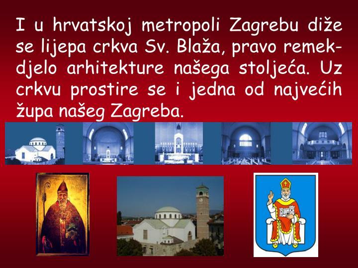 I u hrvatskoj metropoli Zagrebu die se lijepa crkva Sv. Blaa, pravo remek-djelo arhitekture naega stoljea. Uz crkvu prostire se i jedna od najveih upa naeg Zagreba.