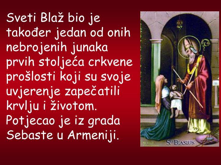 Sveti Bla bio je takoer jedan od onih nebrojenih junaka prvih stoljea crkvene prolosti koji su svoje uvjerenje zapeatili krvlju i ivotom. Potjecao je iz grada Sebaste u Armeniji.