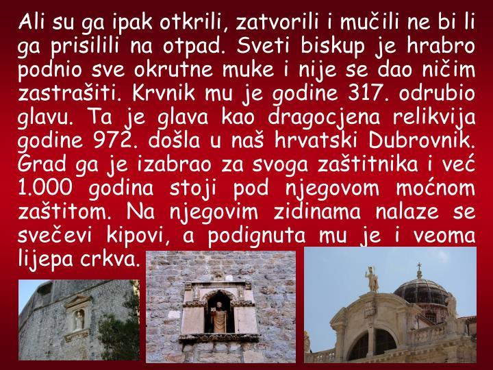 Ali su ga ipak otkrili, zatvorili i muili ne bi li ga prisilili na otpad. Sveti biskup je hrabro podnio sve okrutne muke i nije se dao niim zastraiti. Krvnik mu je godine 317. odrubio glavu. Ta je glava kao dragocjena relikvija godine 972. dola u na hrvatski Dubrovnik. Grad ga je izabrao za svoga zatitnika i ve 1.000 godina stoji pod njegovom monom zatitom. Na njegovim zidinama nalaze se sveevi kipovi, a podignuta mu je i veoma lijepa crkva.