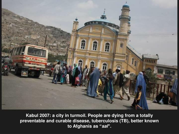 """Kabul 2007: a city in turmoil. People are dying from a totally preventable and curable disease, tuberculosis (TB), better known to Afghanis as """""""