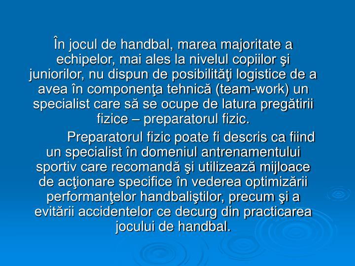 În jocul de handbal, marea majoritate a echipelor, mai ales la nivelul copiilor şi juniorilor, nu dispun de posibilităţi logistice de a avea în componenţa tehnică (team-work) un specialist care să se ocupe de latura pregătirii fizice – preparatorul fizic.