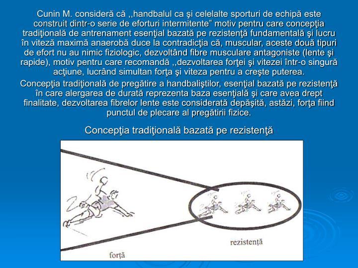 """Cunin M. consideră că ,,handbalul ca şi celelalte sporturi de echipă este construit dintr-o serie de eforturi intermitente"""" motiv pentru care concepţia tradiţională de antrenament esenţial bazată pe rezistenţă fundamentală şi lucru în viteză maximă anaerobă duce la contradicţia că, muscular, aceste două tipuri de efort nu au nimic fiziologic, dezvoltând fibre musculare antagoniste (lente şi rapide), motiv pentru care recomandă ,,dezvoltarea forţei şi vitezei într-o singură acţiune, lucrând simultan forţa şi viteza pentru a creşte puterea."""